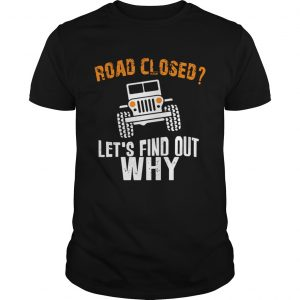 Jeep road closed lets find out why shirt Shirt