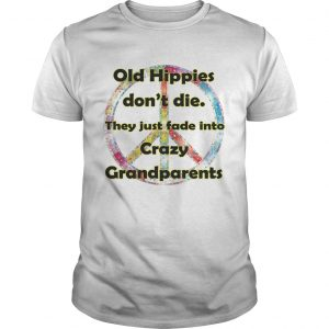 Old hippies dont die they just fade into crazy grandparents shirt