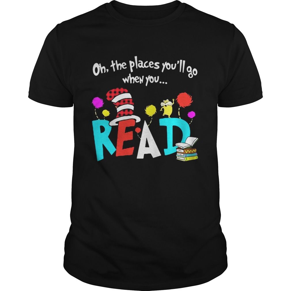 Oh The Places Youll Go When You Read Shirt