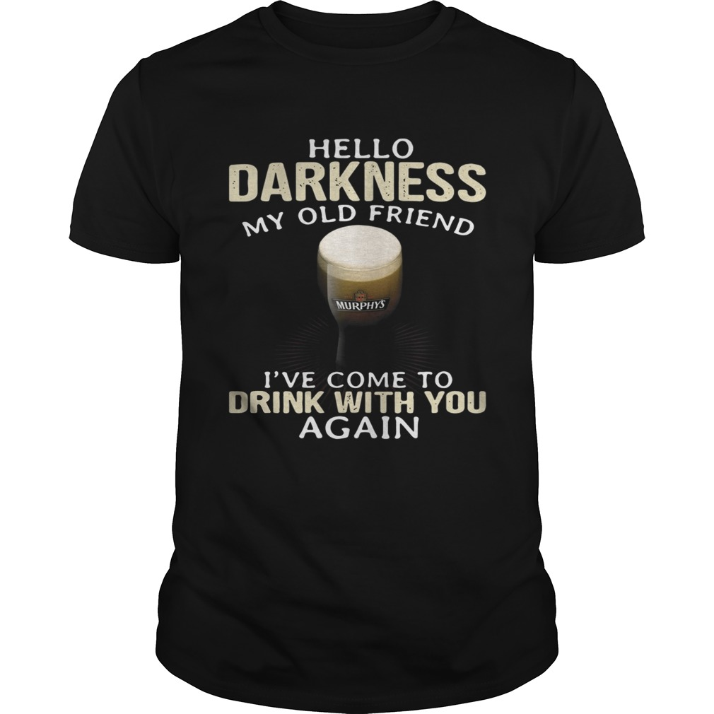 Murphys Irish Hello Darkness My Old Friend Ive Come To Drink With You Again Shirt