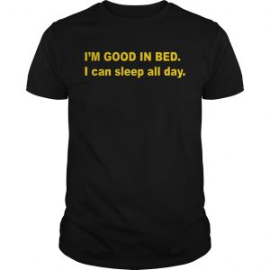 Im good in bed I can sleep all day shirt Shirt