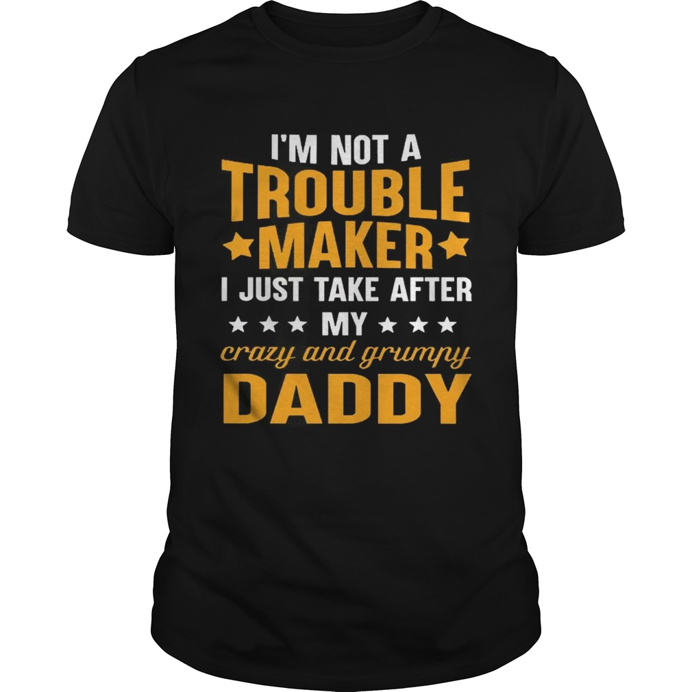 Im not a trouble maker I just take after my crazy and grumpy daddy shirt