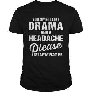 You smell like drama and a headache please get away from me shirts Shirt