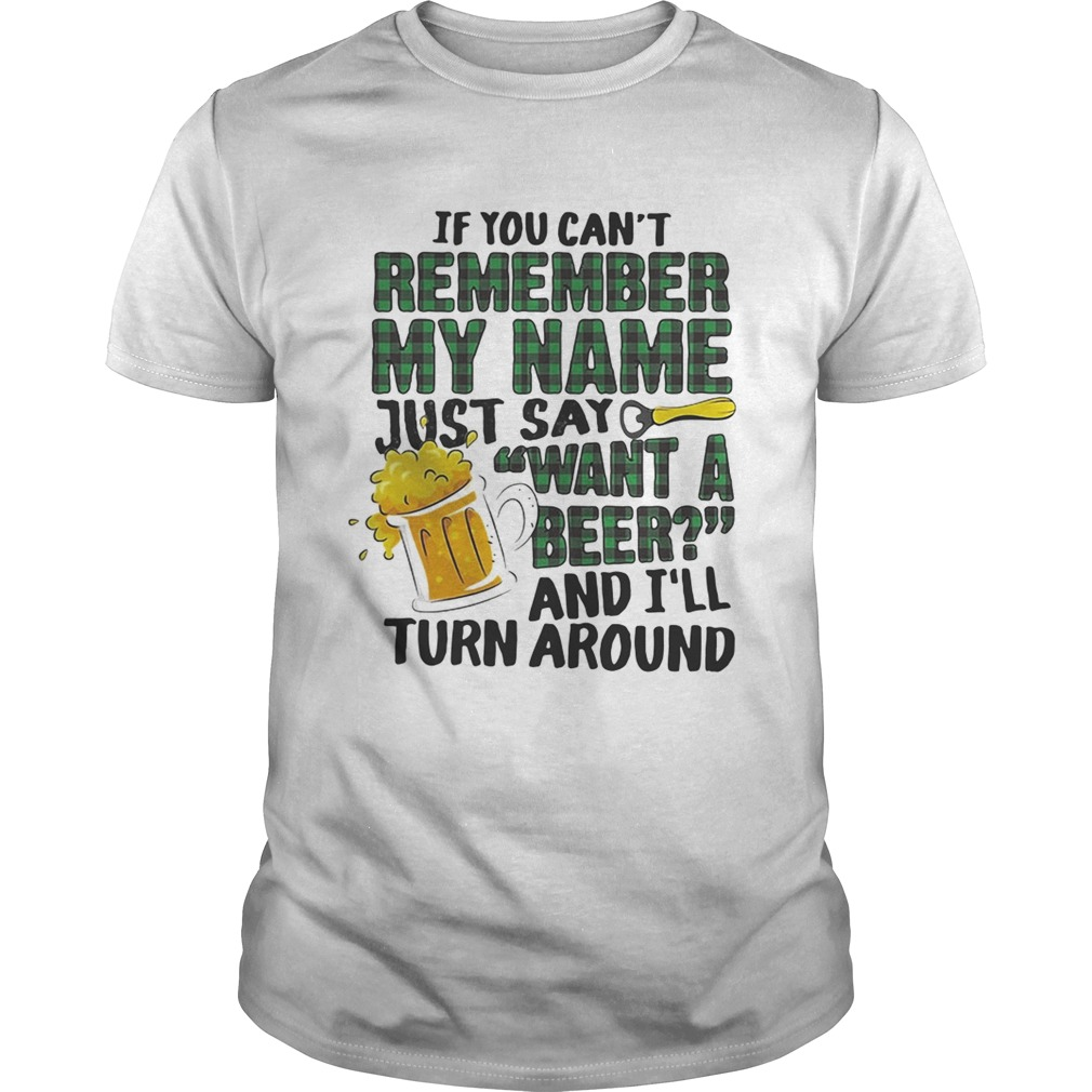 If you cant remember my name just say want a beer and Ill turn around shirt