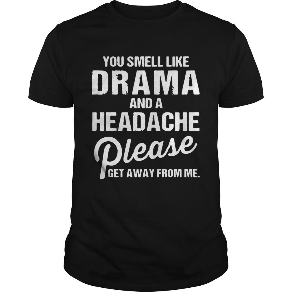 You smell like drama and a headache please get away from me shirts