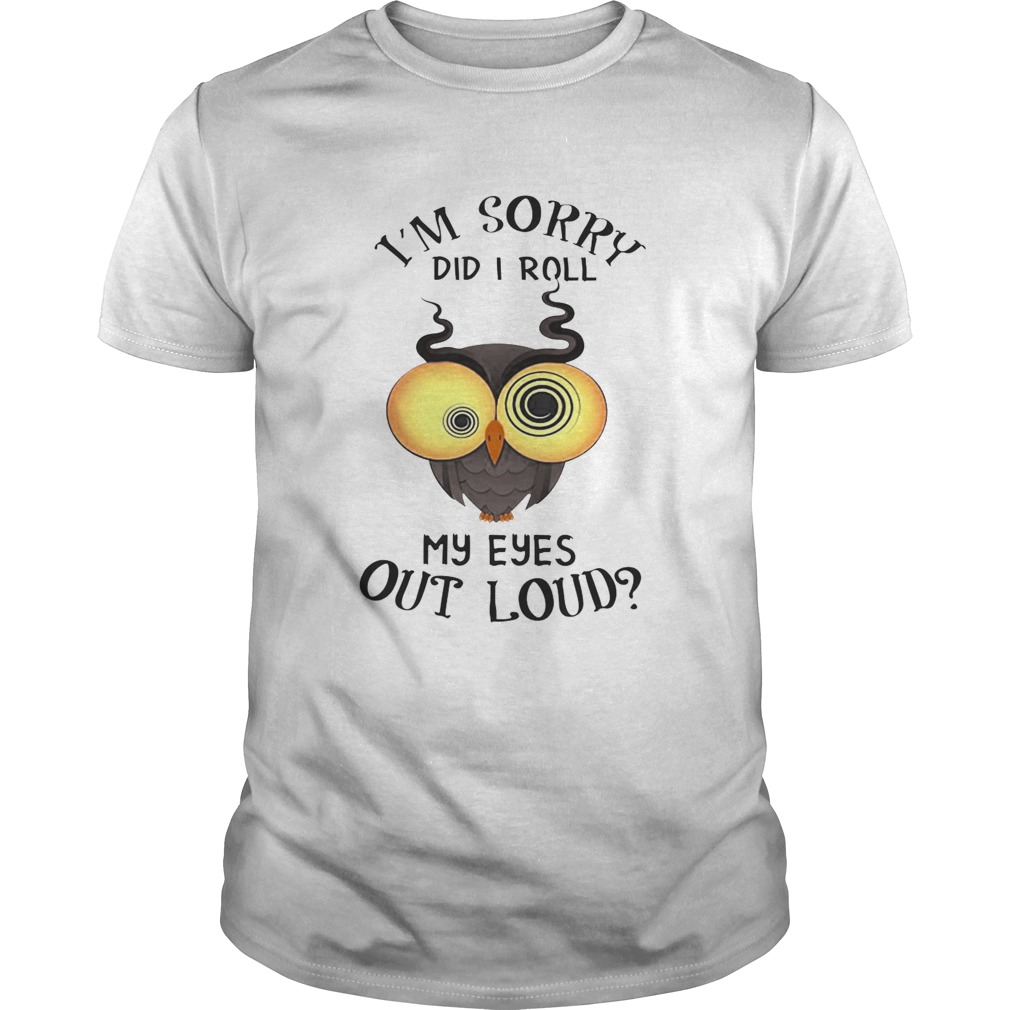 Owl Im sorry did i roll my eyes out loud shirt