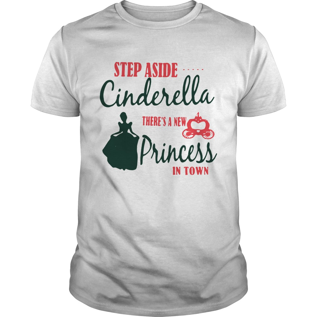 Step aside Cinderella theres a new Princess in town shirt