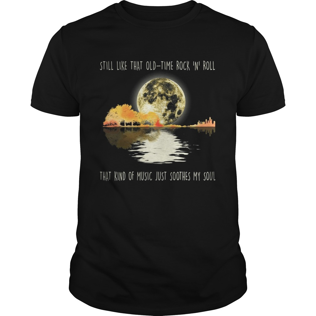 Still like that old time rock n roll that kind of music shirt