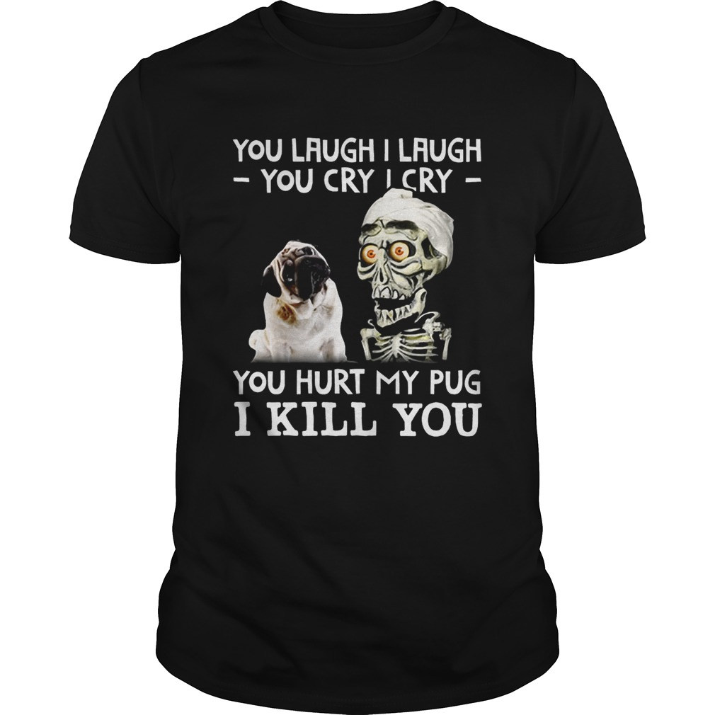 Achmed you laugh I laugh you cry I cry you hurt my pug shirt