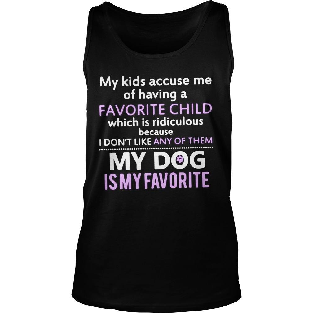 c4f9400dcc177c My kids accuse me of having favorite child which is ridiculous because  shirt TankTop