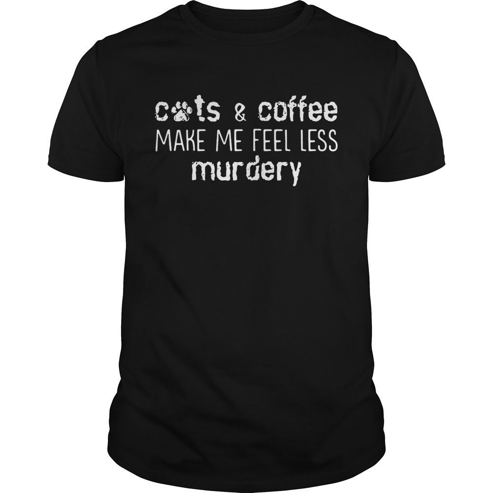 Cats and coffee make me feel less murdery shirts