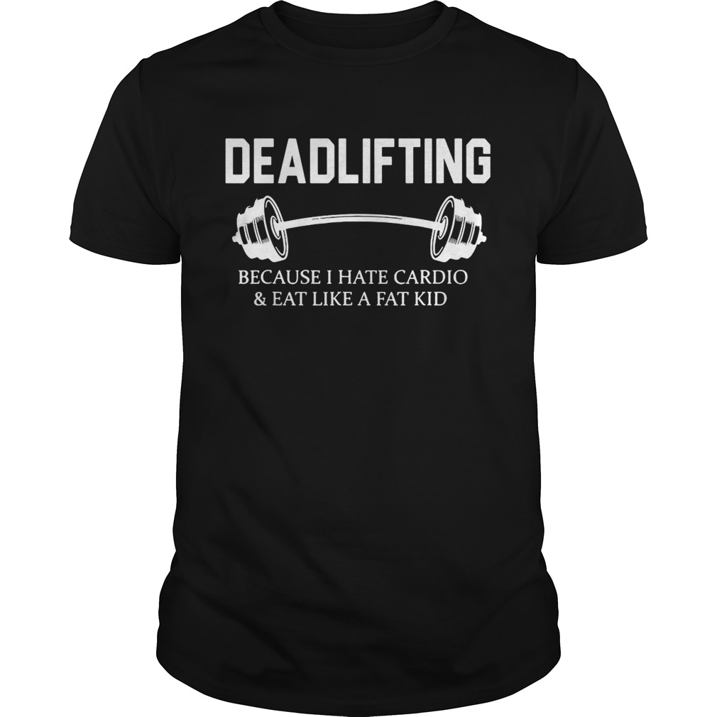 Deadlifting because I hate cardio and eat like a fat kid tshirt