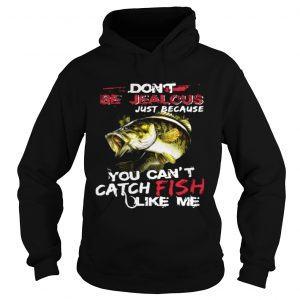 Dont be jealous just because you cant catch fish like me hoodie