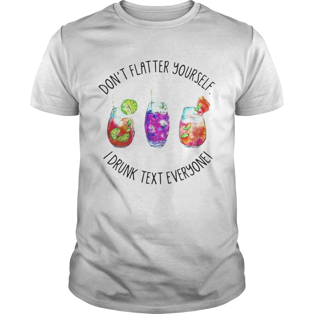 Don't flatter yourself I drunk text everyone shirt