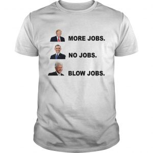 Donald Trump More Jobs Obama No Jobs Bill Clinton Blow Jobs tshirt