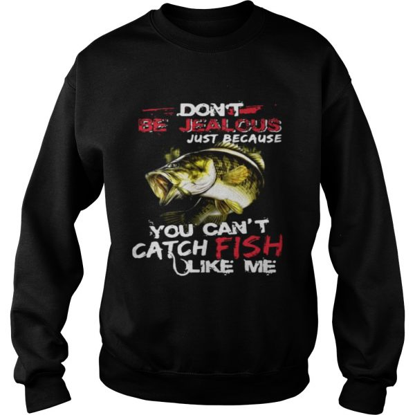 Dont be jealous just because you cant catch fish like me sweatshirt