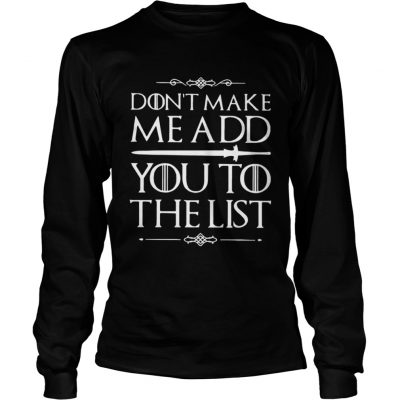 Game of Thrones dont make me add you to the list Longsleeve Tee