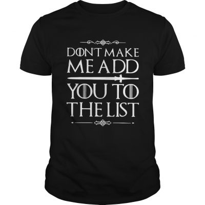 Game of Thrones dont make me add you to the list Unisex Shirt
