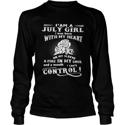 I am a July girl I was born with my heart on my sleeve a fire in my soul longsleeve tee