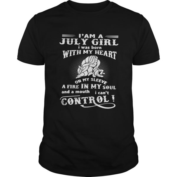 I' am a July girl I was born with my heart on my sleeve a fire in my soul shirt