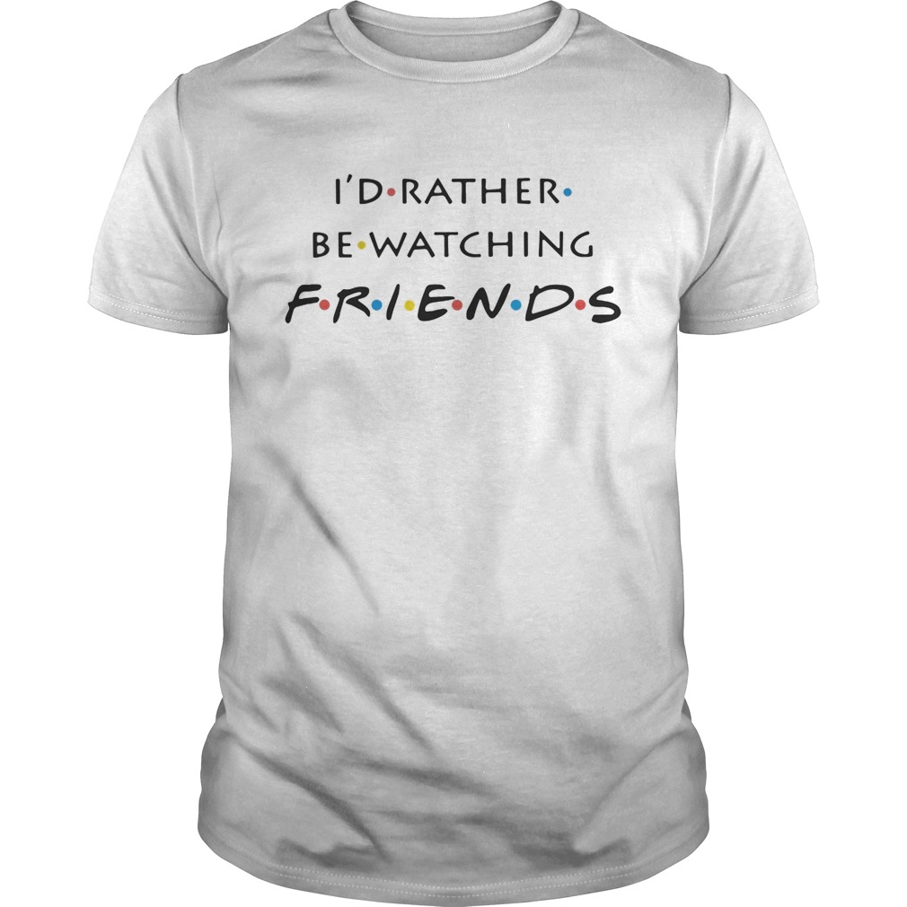 I'd rather be watching friends shirt