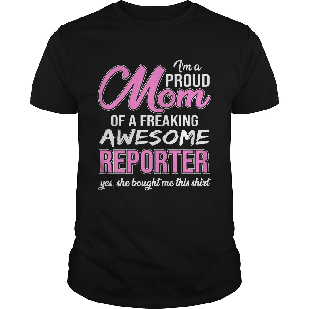 I'm Proud Mom Of Freaking Awesome Reporter Gift Shirt