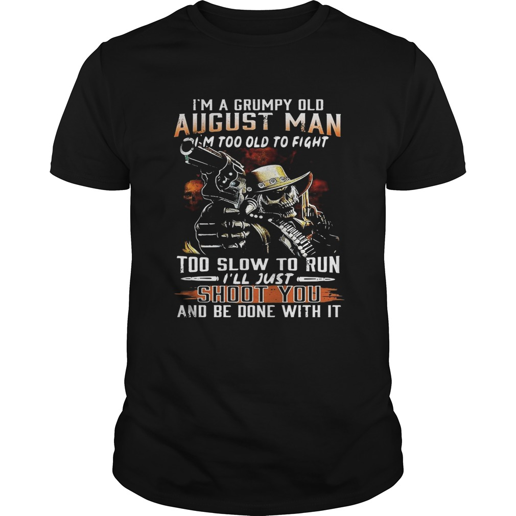 I'm a grumpy August man I'm too old to fight too slow to run tshirt