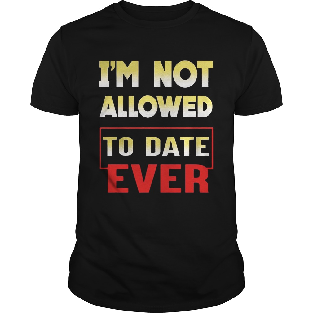 I'm not allowed to date ever tshirt