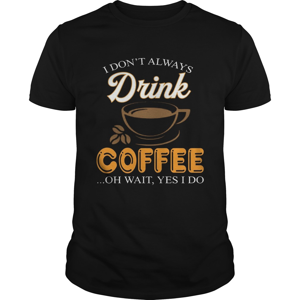 I Don't Always Drink Coffee Oh Wait Yes I Do T-shirt