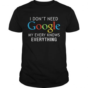 I don't need Google my every knows everything shirt