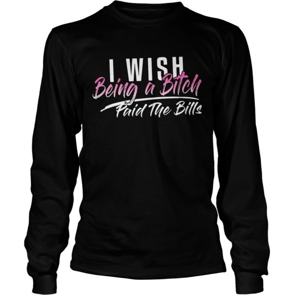 I wish being a bitch paid the bills longsleeve tee