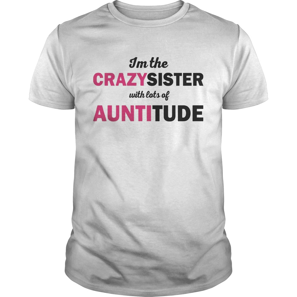 Im The Crazysister With Lots Of Auntitiude shirt