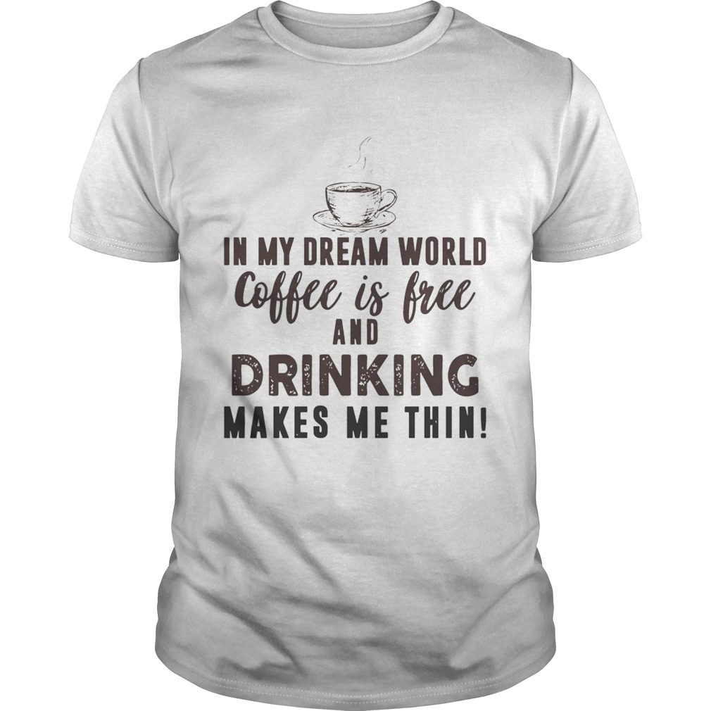 In My Dream World Coffee Is Free And Drinking Makes Me Thin T-Shirt