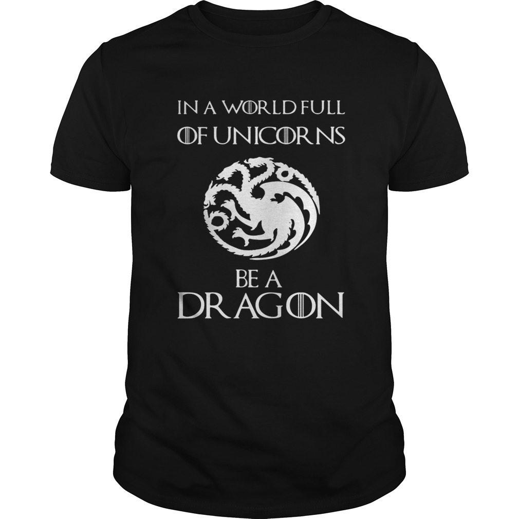 In a world full of unicorns be a dragon Game of Thrones tshirt