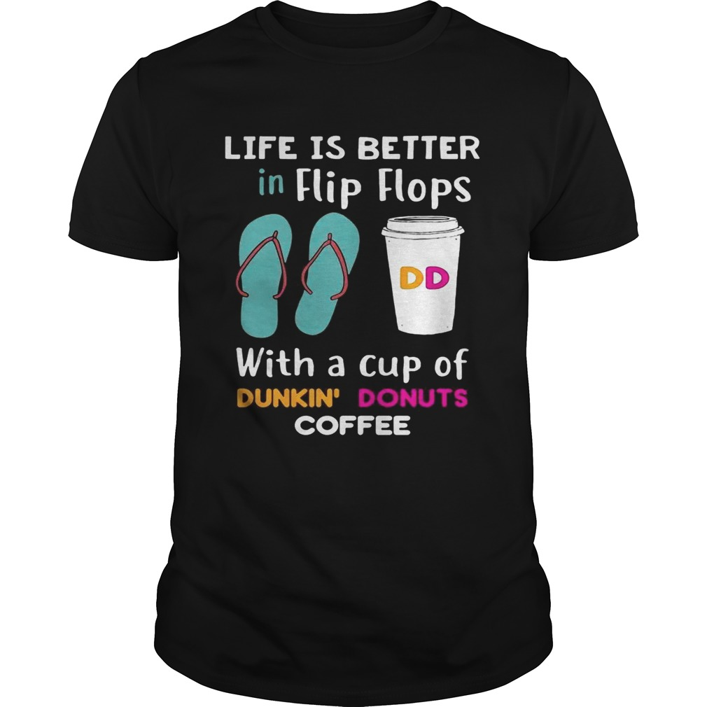 Life is better in flip flops with a cup of dunkin donuts coffee tshirt
