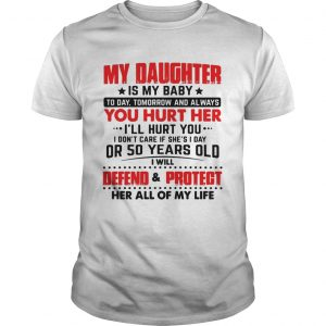 My daughter is my baby today tomorrow and always you hurt her tshirt