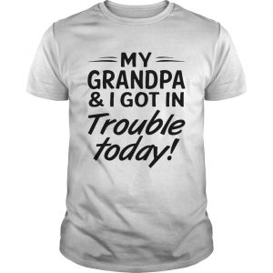 My grandpa and I got in trouble today tshirt