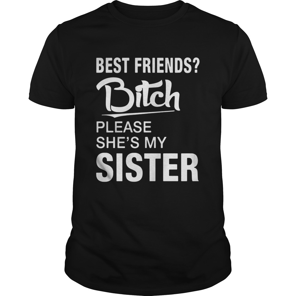 Official Best friends bitch please she's my sister tshirt