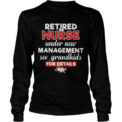 Retired nurse under new management see grandkids for details longsleeve tee
