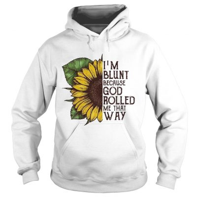 Sunflower Im blunt because God rolled me that way hoodie
