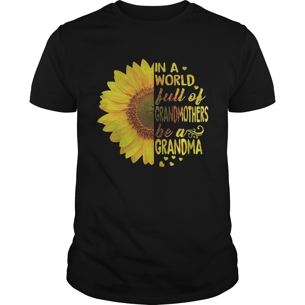 Sunflower In a world full of grandmothers be a Grandma tshirt