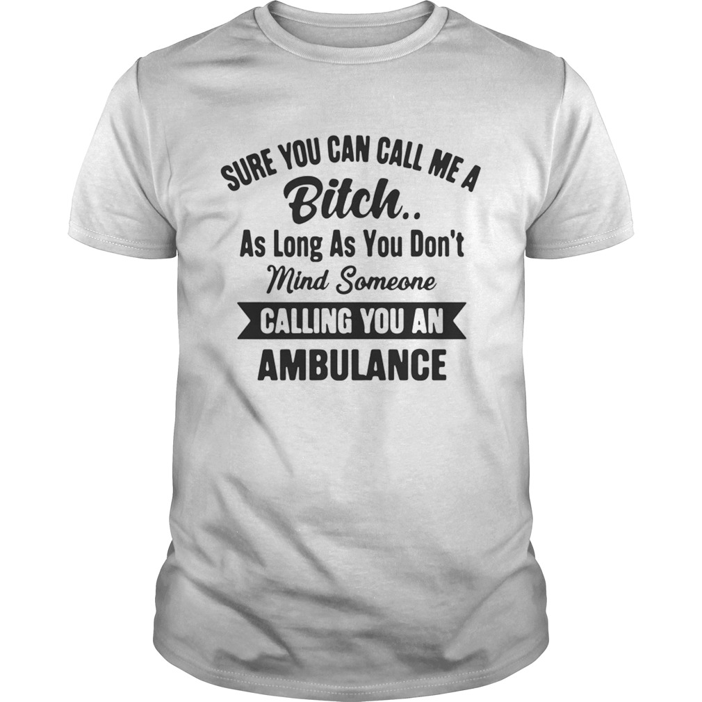 Sure You Can Call Me A Bitch As Long As You Don't T-shirt
