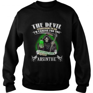 The devil whispered to me Im coming for you I whisper back bring Absinthe Sweatshirt