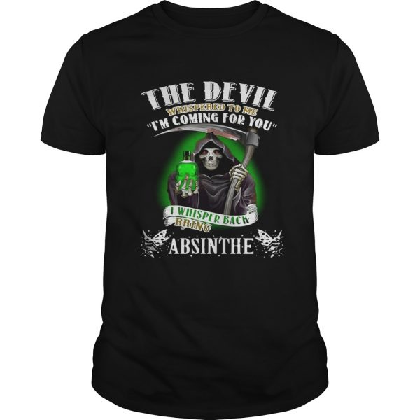 The devil whispered to me I'm coming for you I whisper back bring Absinthe shirt