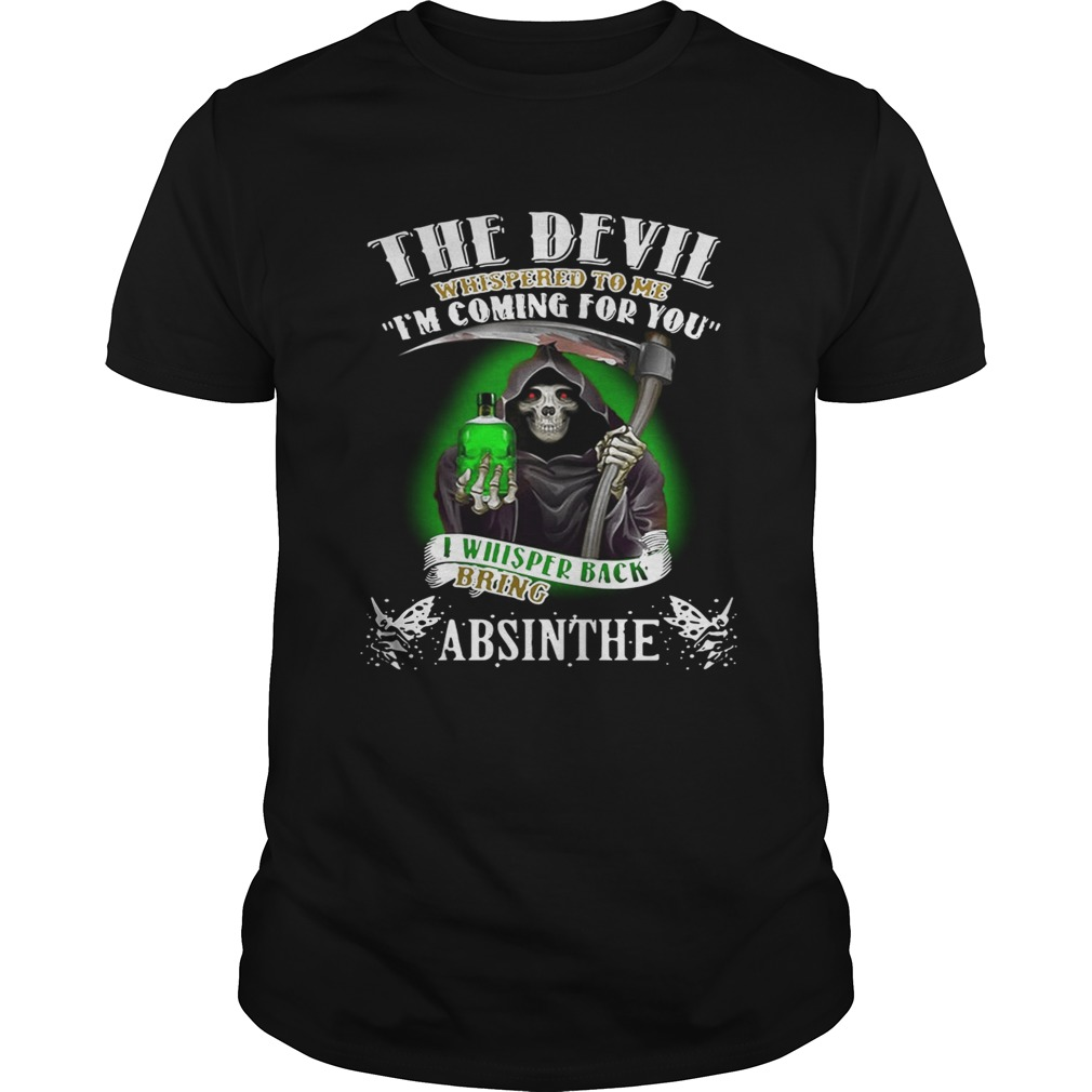 The devil whispered to me I'm coming for you I whisper back bring Absinthe shirts