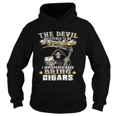 The devil whispered to me Im coming for you I whisper back bring cigars hoodie