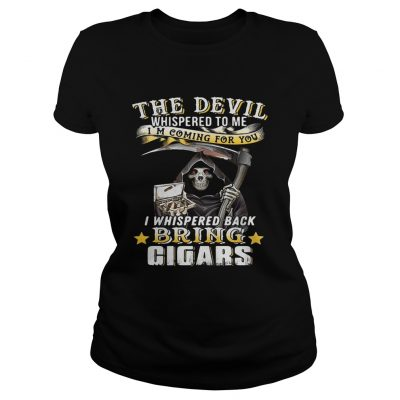 The devil whispered to me Im coming for you I whisper back bring cigars ladies tee