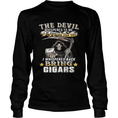The devil whispered to me Im coming for you I whisper back bring cigars longsleeve tee