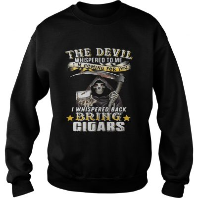 The devil whispered to me Im coming for you I whisper back bring cigars sweatshirt
