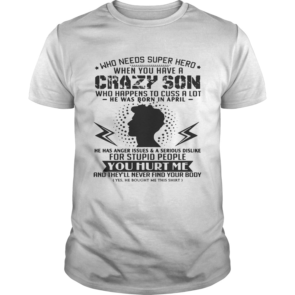 Who Needs Superhero When You Have Crazy Son Born In April T-shirt